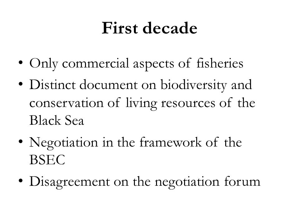 First decade Only commercial aspects of fisheries Distinct document on biodiversity and conservation of living resources of the Black Sea Negotiation in the framework of the BSEC Disagreement on the negotiation forum