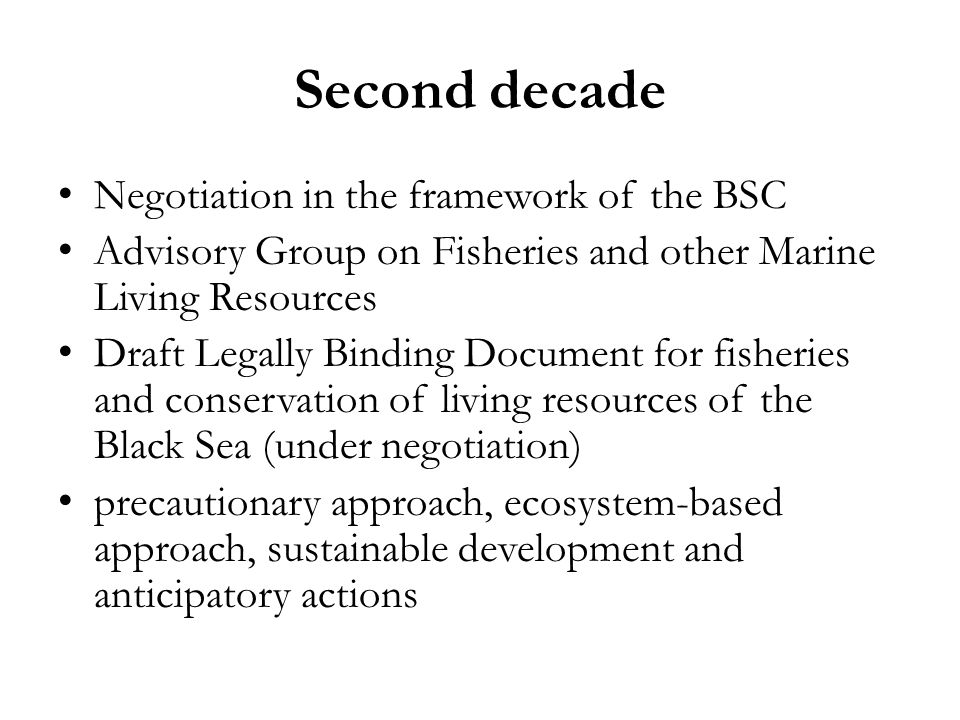 Second decade Negotiation in the framework of the BSC Advisory Group on Fisheries and other Marine Living Resources Draft Legally Binding Document for fisheries and conservation of living resources of the Black Sea (under negotiation) precautionary approach, ecosystem-based approach, sustainable development and anticipatory actions