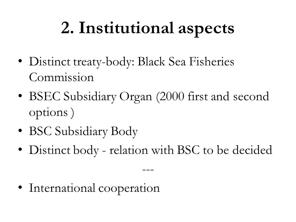 2. Institutional aspects Distinct treaty-body: Black Sea Fisheries Commission BSEC Subsidiary Organ (2000 first and second options ) BSC Subsidiary Bo