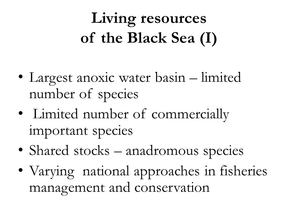 Living resources of the Black Sea (I) Largest anoxic water basin – limited number of species Limited number of commercially important species Shared s