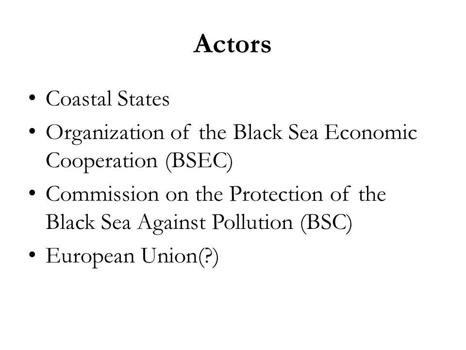 Actors Coastal States Organization of the Black Sea Economic Cooperation (BSEC) Commission on the Protection of the Black Sea Against Pollution (BSC)