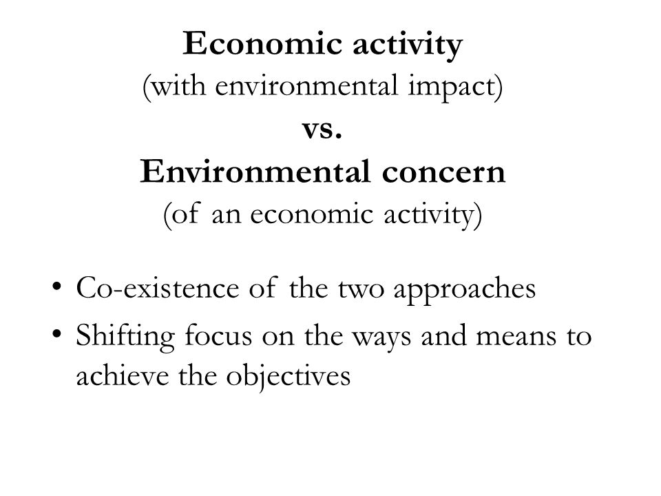 Economic activity (with environmental impact) vs. Environmental concern (of an economic activity) Co-existence of the two approaches Shifting focus on