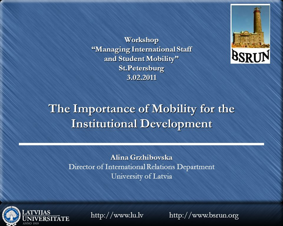 Workshop Managing International Staff and Student Mobility St.Petersburg 3.02.2011 The Importance of Mobility for the Institutional Development Alina Grzhibovska Director of International Relations Department University of Latvia http://www.bsrun.orghttp://www.lu.lv