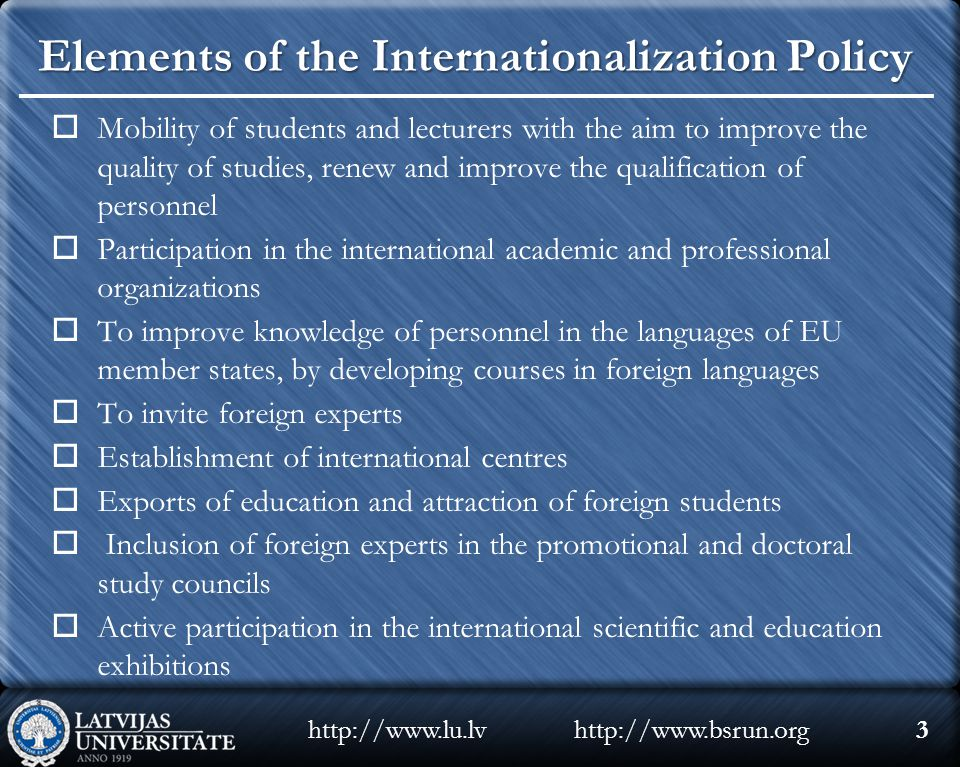 Elements of the Internationalization Policy  Mobility of students and lecturers with the aim to improve the quality of studies, renew and improve the qualification of personnel  Participation in the international academic and professional organizations  To improve knowledge of personnel in the languages of EU member states, by developing courses in foreign languages  To invite foreign experts  Establishment of international centres  Exports of education and attraction of foreign students  Inclusion of foreign experts in the promotional and doctoral study councils  Active participation in the international scientific and education exhibitions http://www.bsrun.orghttp://www.lu.lv3