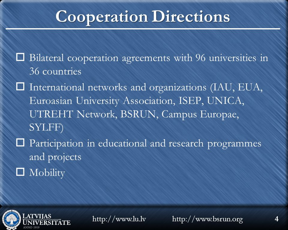 Cooperation Directions  Bilateral cooperation agreements with 96 universities in 36 countries  International networks and organizations (IAU, EUA, Euroasian University Association, ISEP, UNICA, UTREHT Network, BSRUN, Campus Europae, SYLFF)  Participation in educational and research programmes and projects  Mobility http://www.bsrun.orghttp://www.lu.lv4