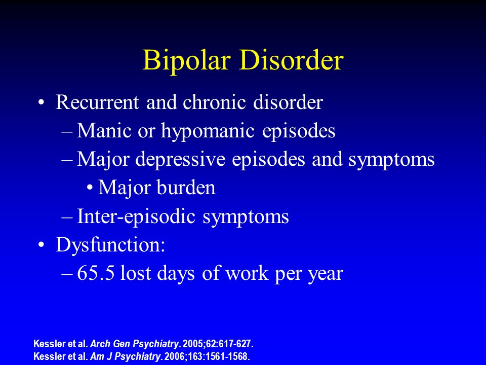Bipolar Disorder Recurrent and chronic disorder –Manic or hypomanic episodes –Major depressive episodes and symptoms Major burden –Inter-episodic symptoms Dysfunction: –65.5 lost days of work per year Kessler et al.