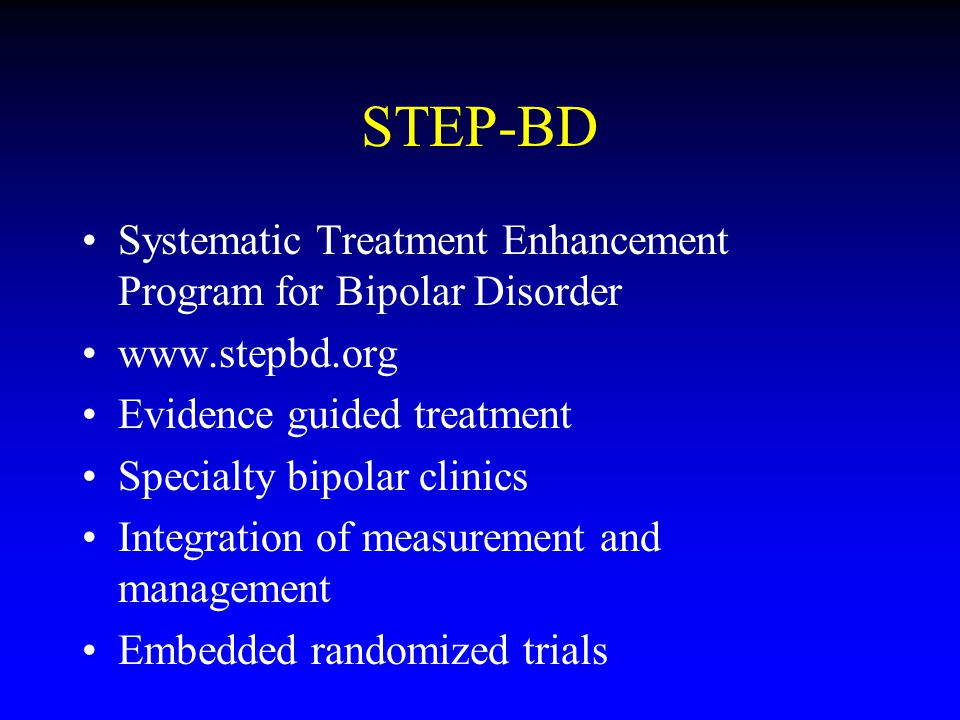 STEP-BD Systematic Treatment Enhancement Program for Bipolar Disorder www.stepbd.org Evidence guided treatment Specialty bipolar clinics Integration of measurement and management Embedded randomized trials
