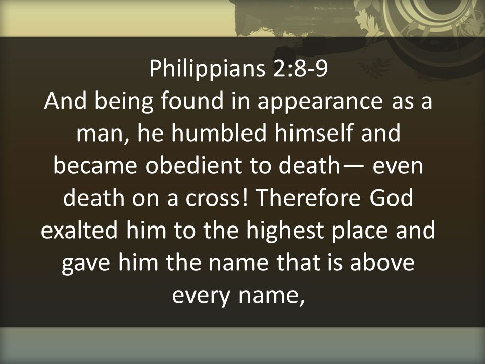 Philippians 2:8-9 And being found in appearance as a man, he humbled himself and became obedient to death— even death on a cross! Therefore God exalte