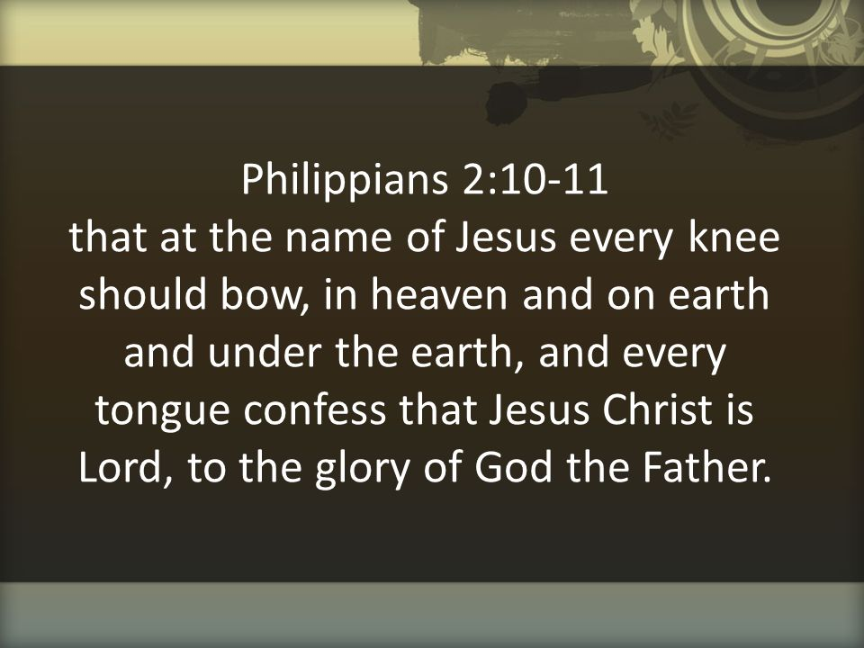 Philippians 2:10-11 that at the name of Jesus every knee should bow, in heaven and on earth and under the earth, and every tongue confess that Jesus C