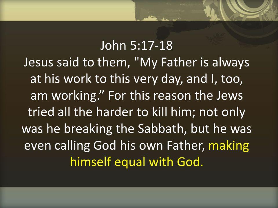 John 5:17-18 Jesus said to them,