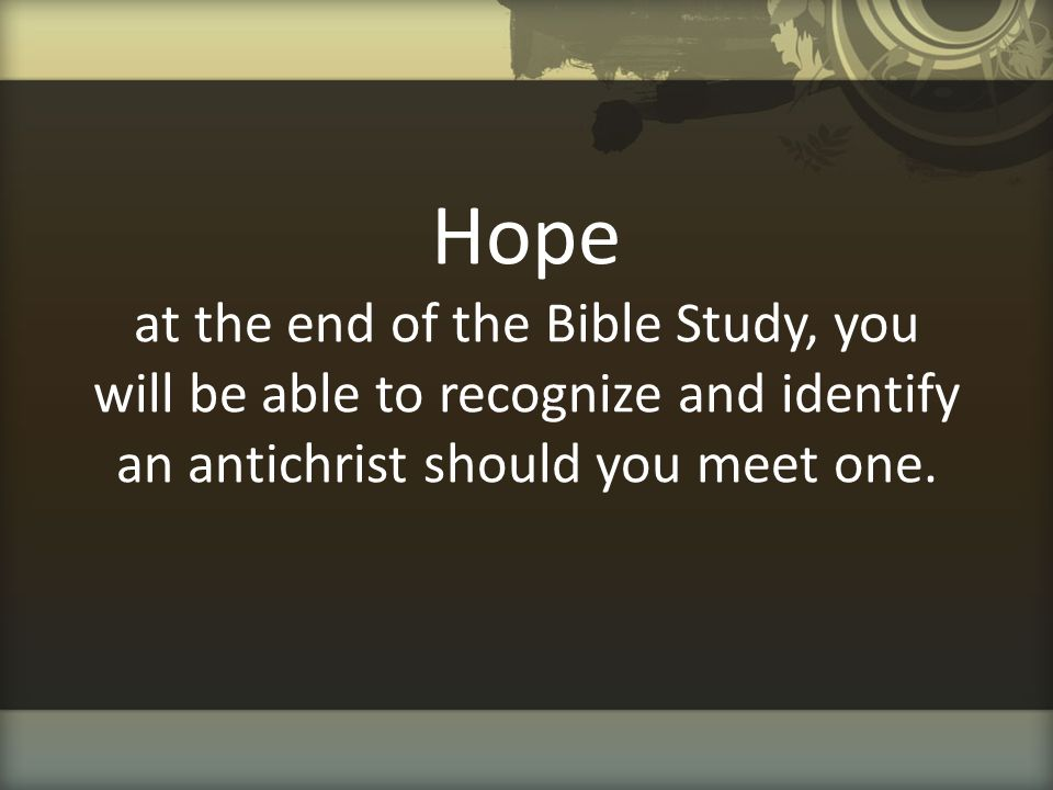 Hope at the end of the Bible Study, you will be able to recognize and identify an antichrist should you meet one.
