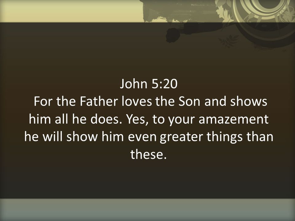 John 5:20 For the Father loves the Son and shows him all he does. Yes, to your amazement he will show him even greater things than these.