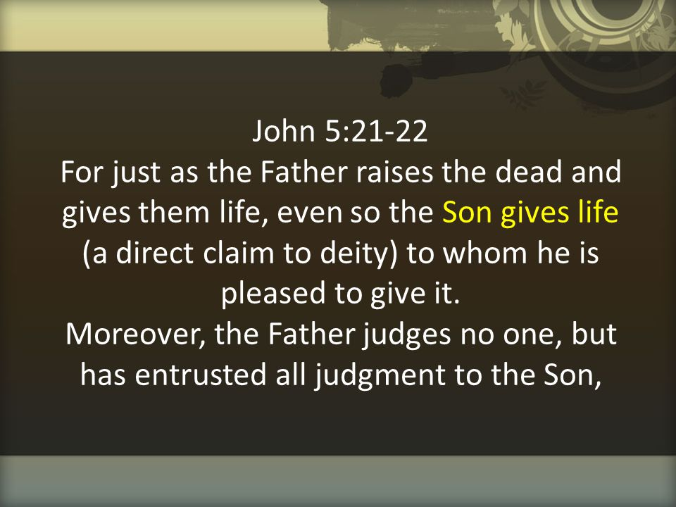 John 5:21-22 For just as the Father raises the dead and gives them life, even so the Son gives life (a direct claim to deity) to whom he is pleased to