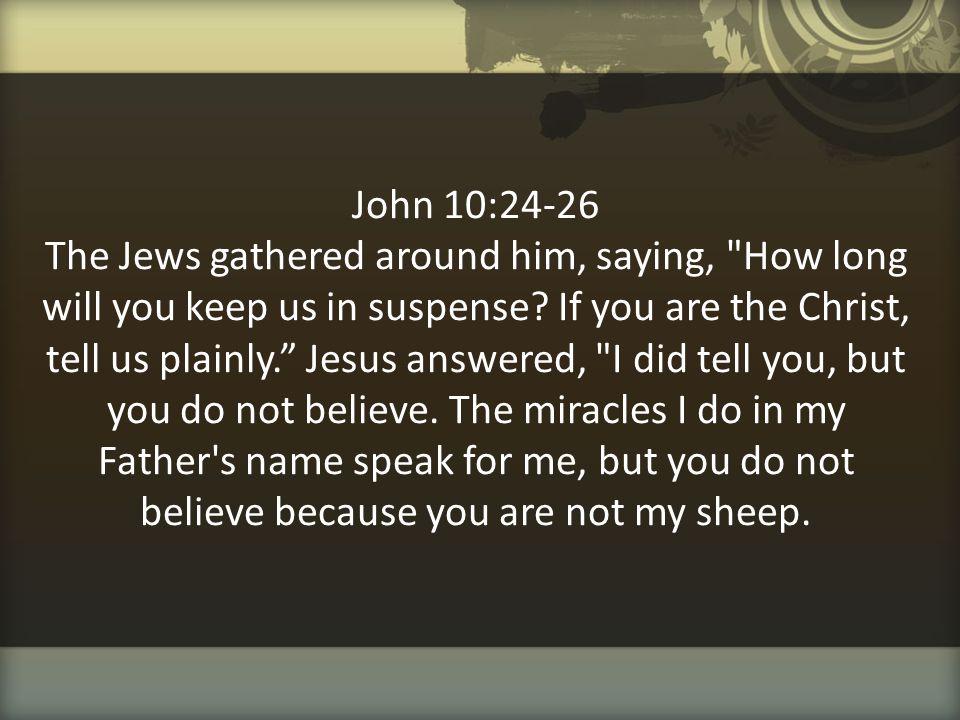 John 10:24-26 The Jews gathered around him, saying,