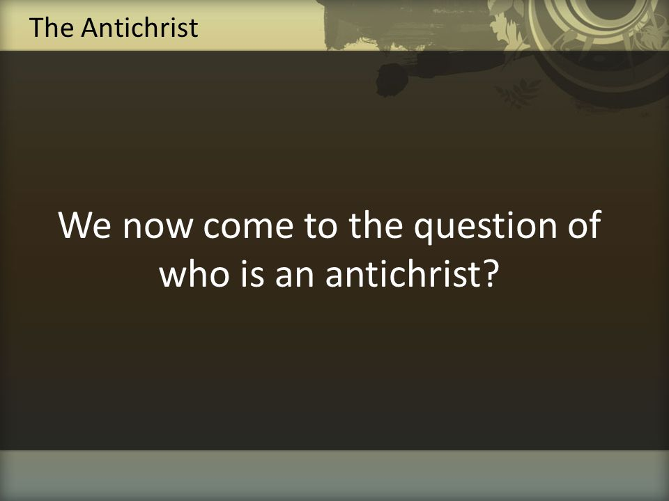 We now come to the question of who is an antichrist? The Antichrist