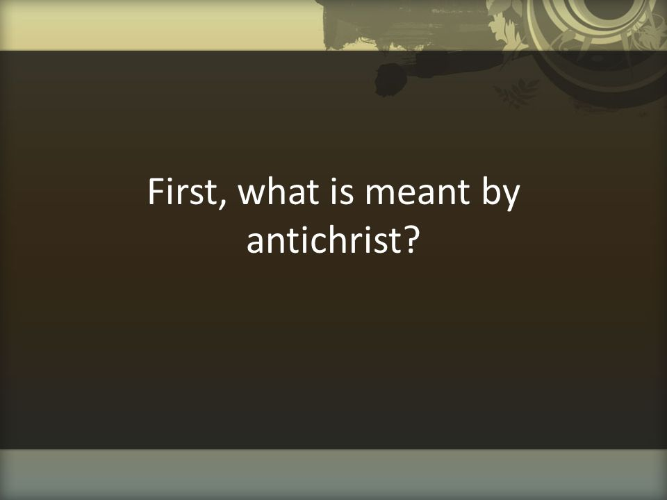 First, what is meant by antichrist?