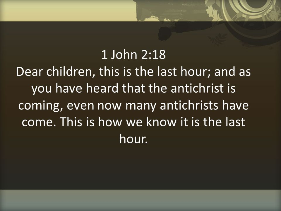 1 John 2:18 Dear children, this is the last hour; and as you have heard that the antichrist is coming, even now many antichrists have come. This is ho