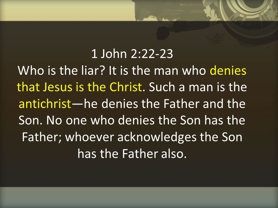 1 John 2:22-23 Who is the liar? It is the man who denies that Jesus is the Christ. Such a man is the antichrist—he denies the Father and the Son. No o