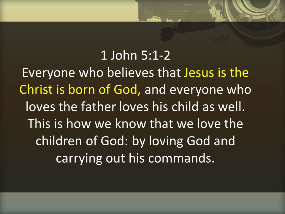 1 John 5:1-2 Everyone who believes that Jesus is the Christ is born of God, and everyone who loves the father loves his child as well. This is how we
