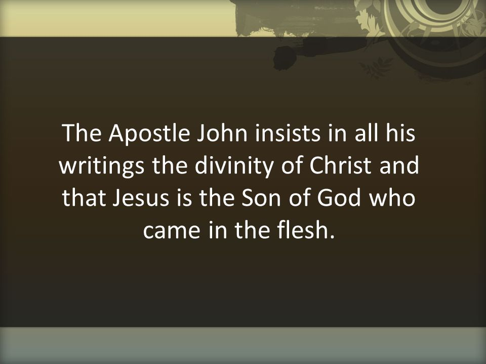 The Apostle John insists in all his writings the divinity of Christ and that Jesus is the Son of God who came in the flesh.