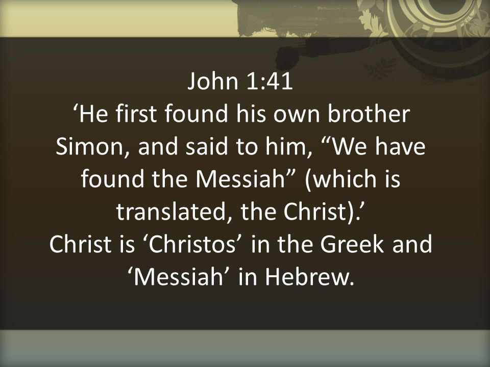 """John 1:41 'He first found his own brother Simon, and said to him, """"We have found the Messiah"""" (which is translated, the Christ).' Christ is 'Christos'"""