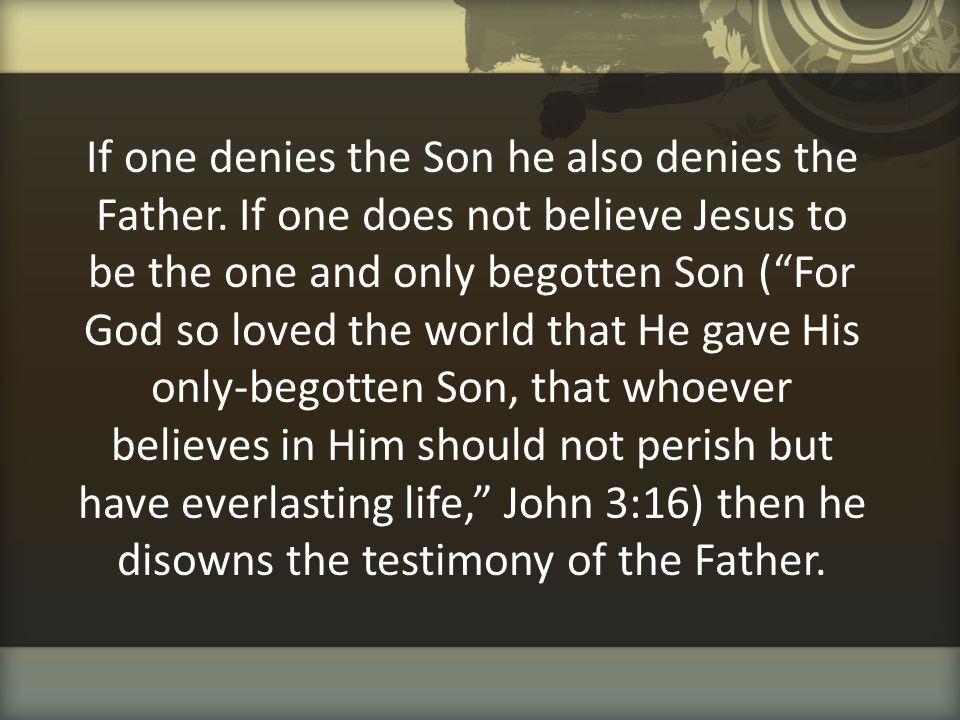 """If one denies the Son he also denies the Father. If one does not believe Jesus to be the one and only begotten Son (""""For God so loved the world that H"""