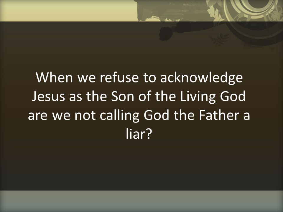 When we refuse to acknowledge Jesus as the Son of the Living God are we not calling God the Father a liar?