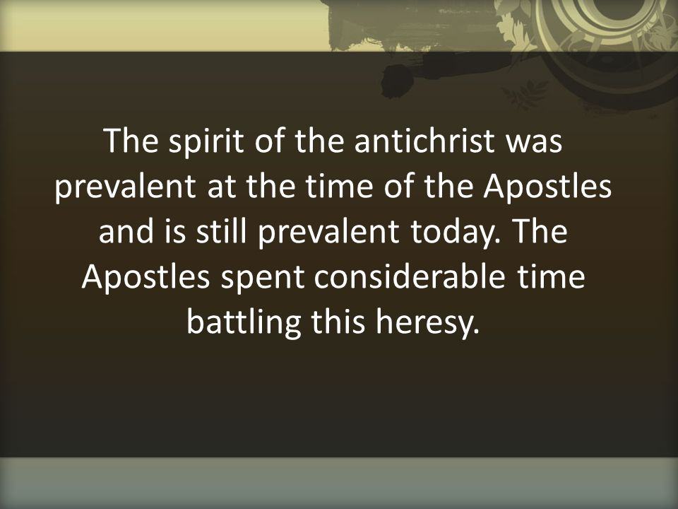 The spirit of the antichrist was prevalent at the time of the Apostles and is still prevalent today. The Apostles spent considerable time battling thi