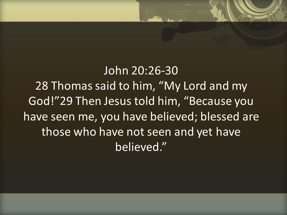 """John 20:26-30 28 Thomas said to him, """"My Lord and my God!""""29 Then Jesus told him, """"Because you have seen me, you have believed; blessed are those who"""