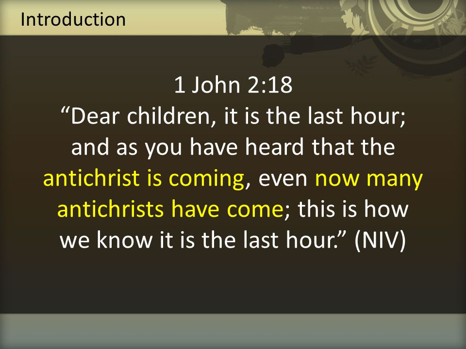 """1 John 2:18 """"Dear children, it is the last hour; and as you have heard that the antichrist is coming, even now many antichrists have come; this is how"""