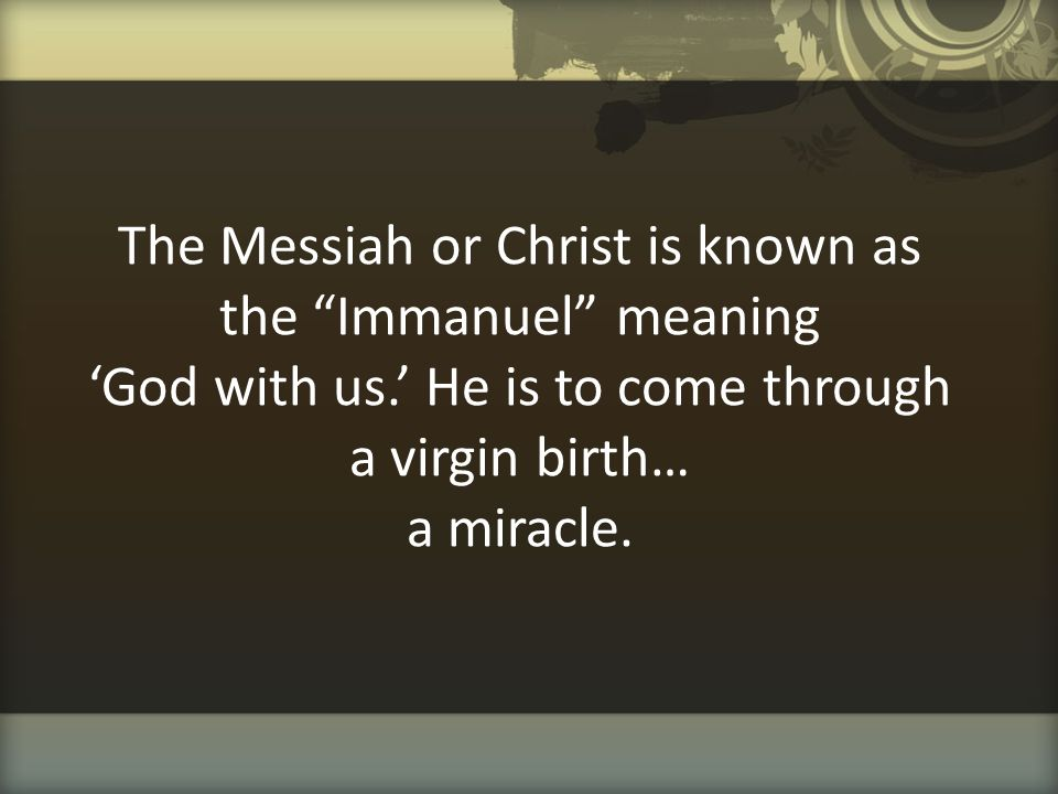 """The Messiah or Christ is known as the """"Immanuel"""" meaning 'God with us.' He is to come through a virgin birth… a miracle."""