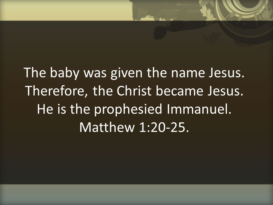The baby was given the name Jesus. Therefore, the Christ became Jesus. He is the prophesied Immanuel. Matthew 1:20-25.
