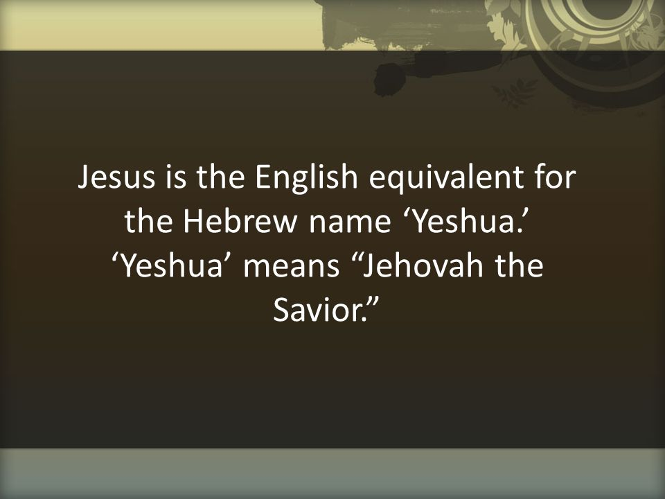 """Jesus is the English equivalent for the Hebrew name 'Yeshua.' 'Yeshua' means """"Jehovah the Savior."""""""