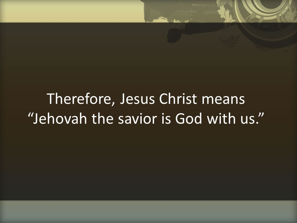 """Therefore, Jesus Christ means """"Jehovah the savior is God with us."""""""