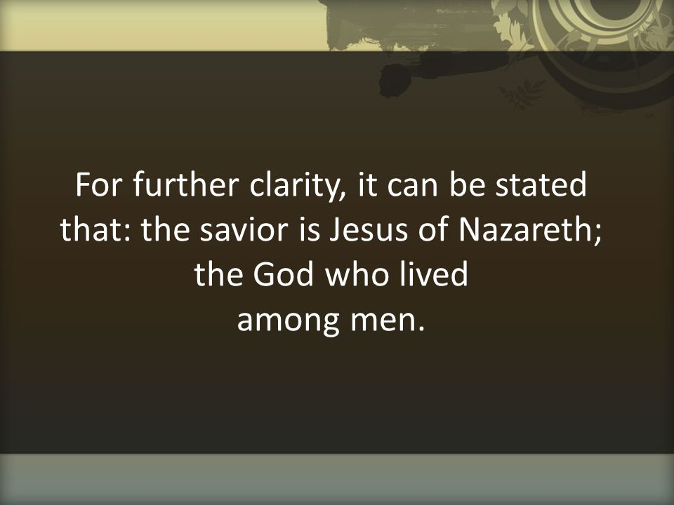 For further clarity, it can be stated that: the savior is Jesus of Nazareth; the God who lived among men.