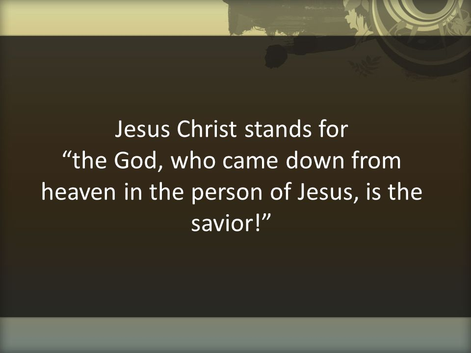 """Jesus Christ stands for """"the God, who came down from heaven in the person of Jesus, is the savior!"""""""