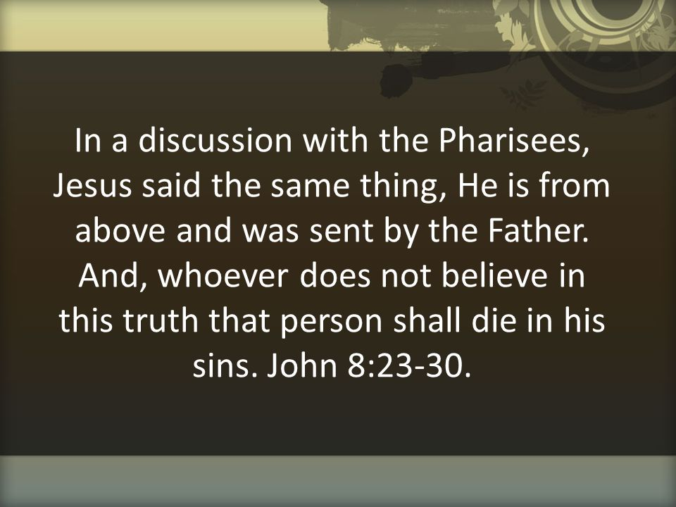 In a discussion with the Pharisees, Jesus said the same thing, He is from above and was sent by the Father. And, whoever does not believe in this trut