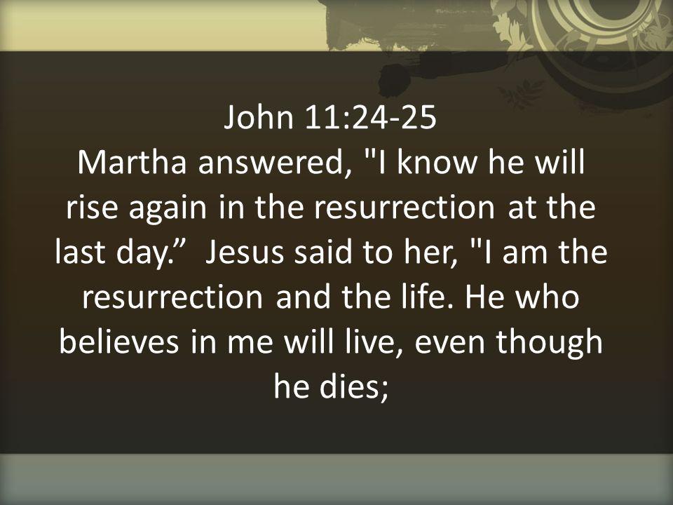 John 11:24-25 Martha answered,