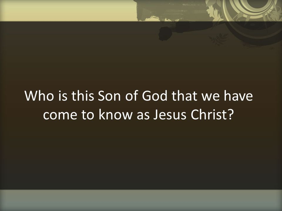 Who is this Son of God that we have come to know as Jesus Christ?
