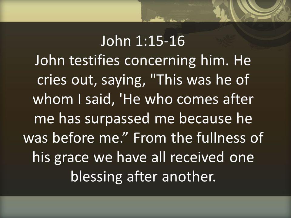 John 1:15-16 John testifies concerning him. He cries out, saying,