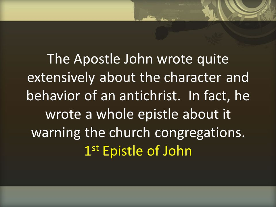 The Apostle John wrote quite extensively about the character and behavior of an antichrist. In fact, he wrote a whole epistle about it warning the chu