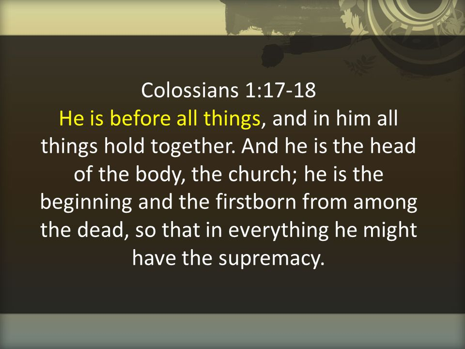 Colossians 1:17-18 He is before all things, and in him all things hold together. And he is the head of the body, the church; he is the beginning and t