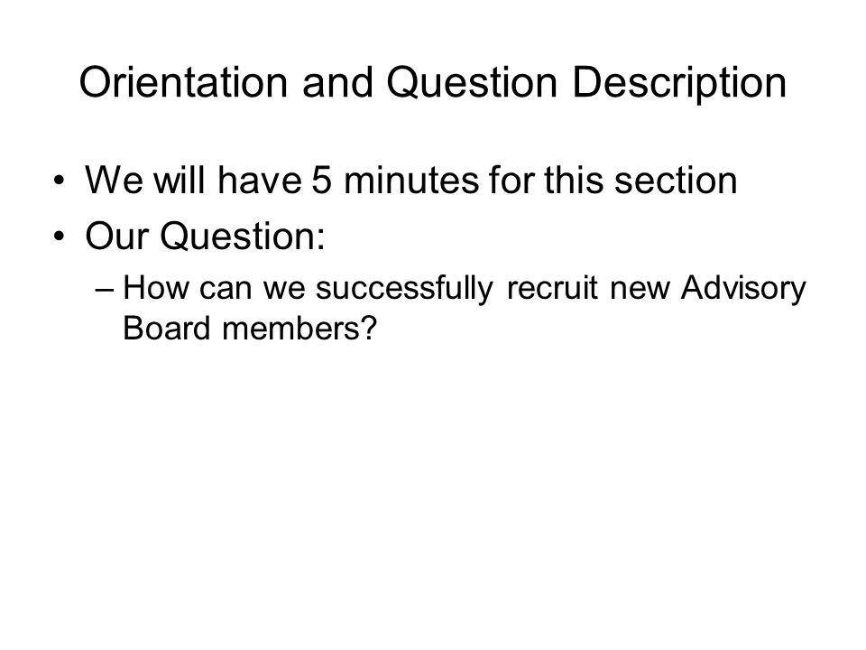 Orientation and Question Description We will have 5 minutes for this section Our Question: –How can we successfully recruit new Advisory Board members