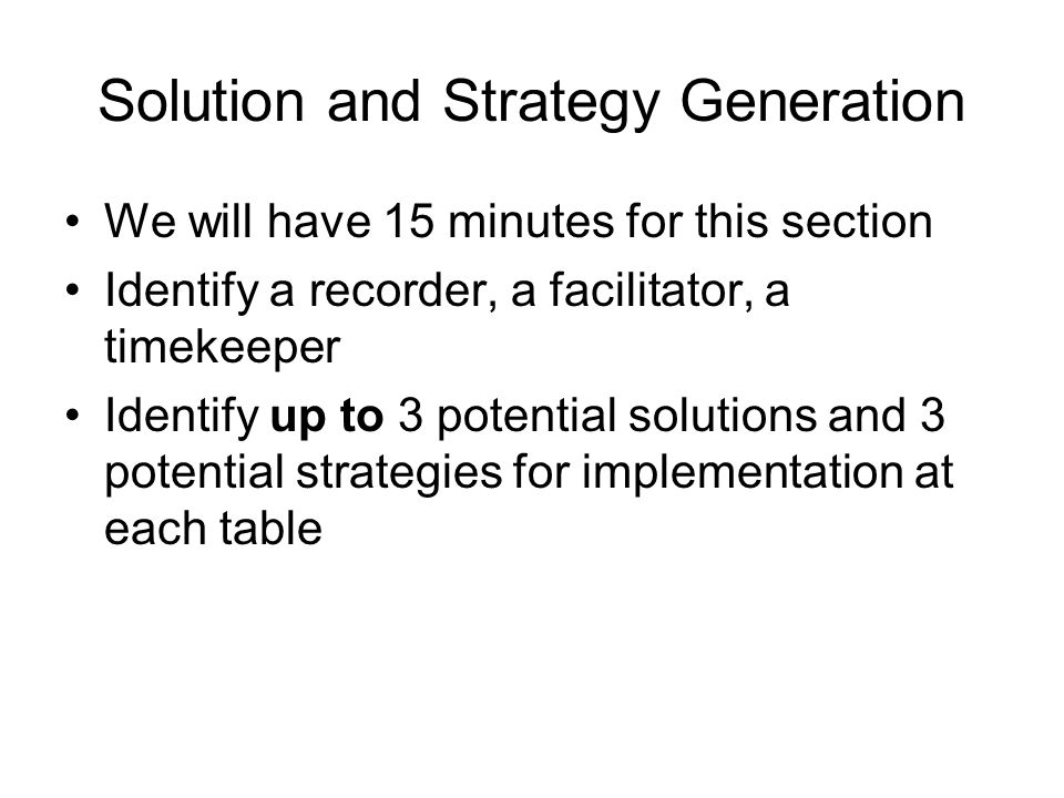 Solution and Strategy Generation We will have 15 minutes for this section Identify a recorder, a facilitator, a timekeeper Identify up to 3 potential solutions and 3 potential strategies for implementation at each table