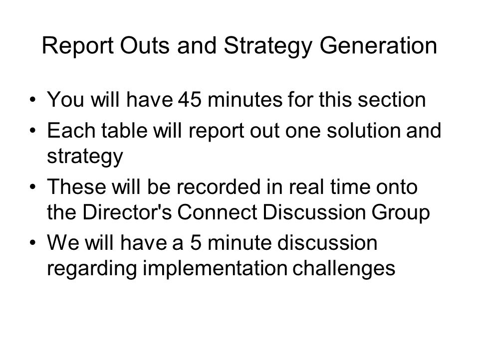 Report Outs and Strategy Generation You will have 45 minutes for this section Each table will report out one solution and strategy These will be recorded in real time onto the Director s Connect Discussion Group We will have a 5 minute discussion regarding implementation challenges