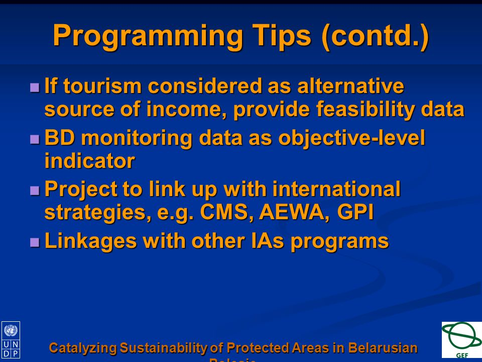Programming Tips (contd.) If tourism considered as alternative source of income, provide feasibility data If tourism considered as alternative source of income, provide feasibility data BD monitoring data as objective-level indicator BD monitoring data as objective-level indicator Project to link up with international strategies, e.g.