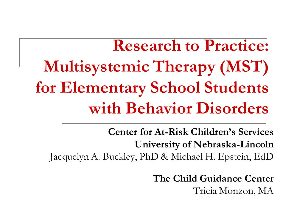 Intervention Philosophy Services are comprehensive, individualized, and address all identified drivers of the problem behaviors Therapists are accountable for all outcomes Families and communities are central and essential partners in MST treatment Barriers to services are removed (e.g., 24/7 availability of team; scheduling meeting times that are convenient to families) Adapted from MST Services (www.mstservices.com)www.mstservices.com