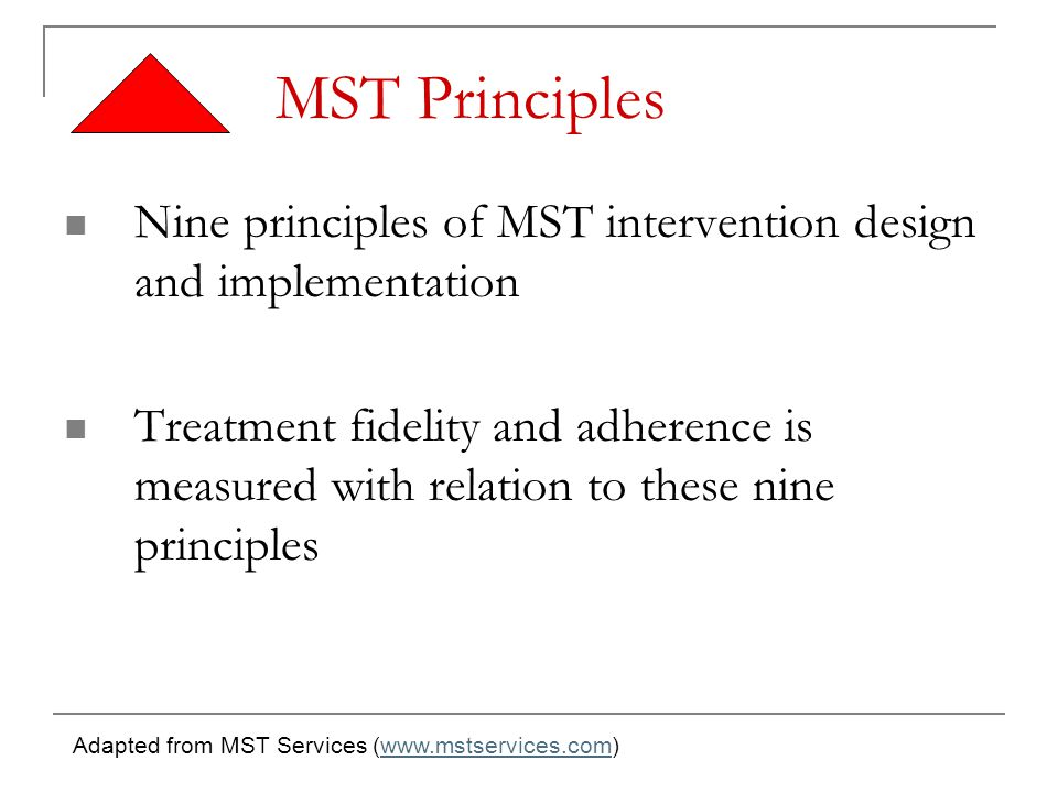 MST Principles Nine principles of MST intervention design and implementation Treatment fidelity and adherence is measured with relation to these nine