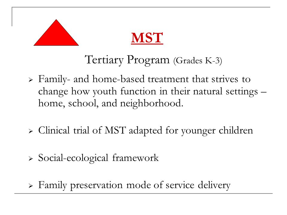 MST  Family- and home-based treatment that strives to change how youth function in their natural settings – home, school, and neighborhood.  Clinica