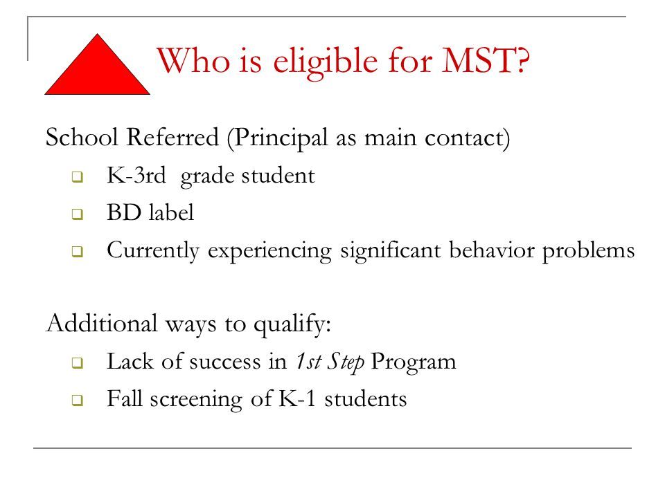 Who is eligible for MST? School Referred (Principal as main contact)  K-3rd grade student  BD label  Currently experiencing significant behavior pr